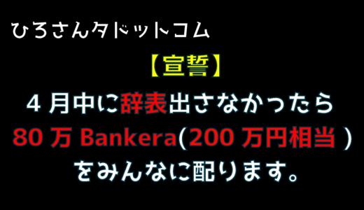 【宣誓】4月中に辞表出さなかったら80万バンクエラ(200万円相当)をみんなに配ります。