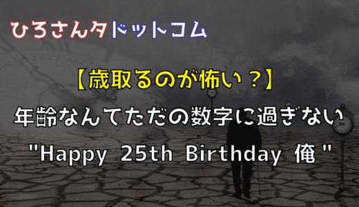 """【歳取るのが怖い?】年齢なんてただの数字に過ぎない""""Happy 25th Birthday 俺"""""""