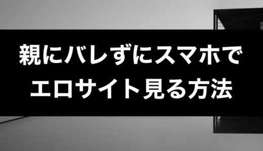 【男専用】親にバレずにスマホでエロサイト見る方法